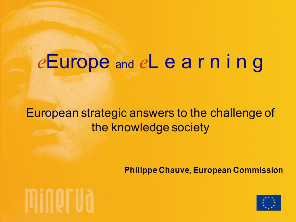 e Europe and e L e a r n i n g European strategic answers to the challenge of the knowledge society Philippe Chauve, European Commission