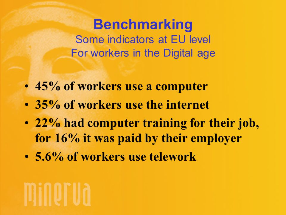 Benchmarking Some indicators at EU level For workers in the Digital age 45% of workers use a computer 35% of workers use the internet 22% had computer training for their job, for 16% it was paid by their employer 5.6% of workers use telework