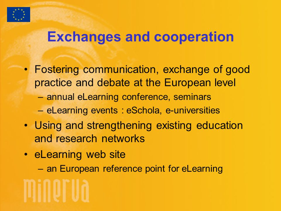 Exchanges and cooperation Fostering communication, exchange of good practice and debate at the European level –annual eLearning conference, seminars –eLearning events : eSchola, e-universities Using and strengthening existing education and research networks eLearning web site –an European reference point for eLearning