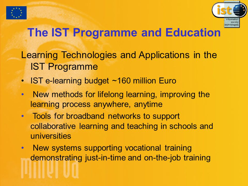 The IST Programme and Education Learning Technologies and Applications in the IST Programme IST e-learning budget ~160 million Euro New methods for lifelong learning, improving the learning process anywhere, anytime Tools for broadband networks to support collaborative learning and teaching in schools and universities New systems supporting vocational training demonstrating just-in-time and on-the-job training