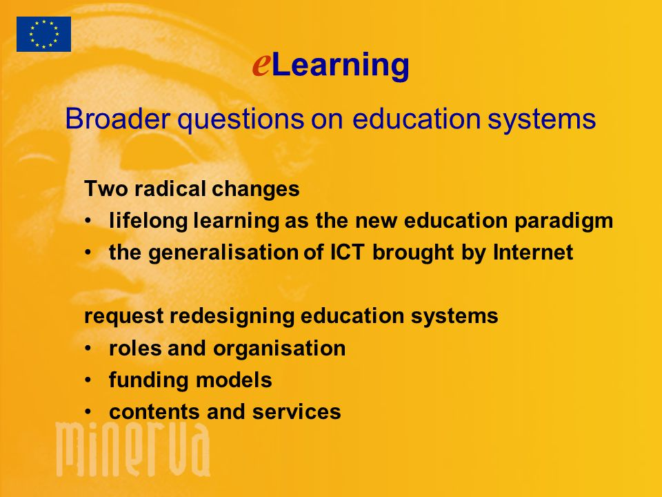 e Learning Broader questions on education systems Two radical changes lifelong learning as the new education paradigm the generalisation of ICT brought by Internet request redesigning education systems roles and organisation funding models contents and services