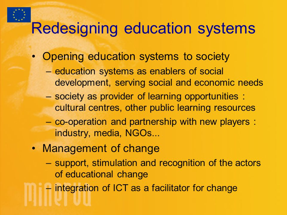 Redesigning education systems Opening education systems to society –education systems as enablers of social development, serving social and economic needs –society as provider of learning opportunities : cultural centres, other public learning resources –co-operation and partnership with new players : industry, media, NGOs...