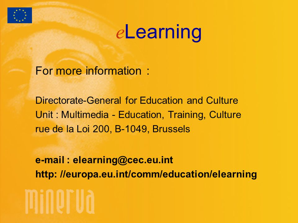 e Learning For more information : Directorate-General for Education and Culture Unit : Multimedia - Education, Training, Culture rue de la Loi 200, B-1049, Brussels   http: //europa.eu.int/comm/education/elearning