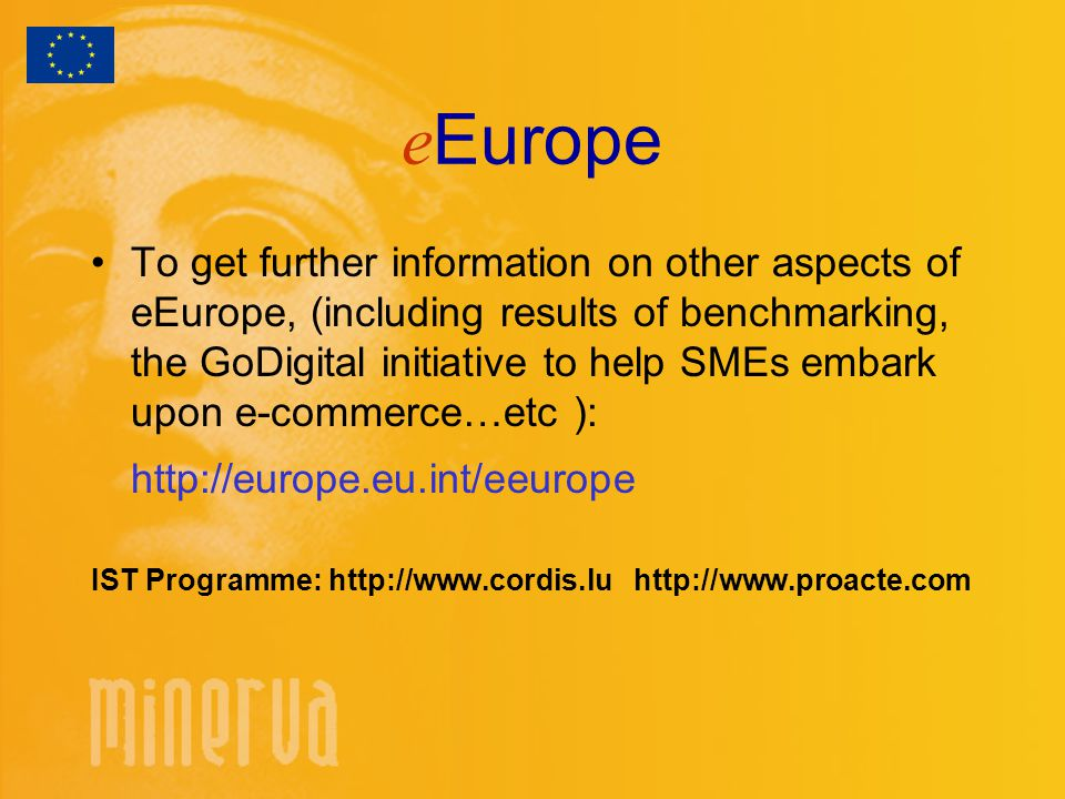 e Europe To get further information on other aspects of eEurope, (including results of benchmarking, the GoDigital initiative to help SMEs embark upon e-commerce…etc ):   IST Programme: