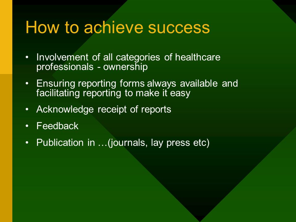 How to achieve success Involvement of all categories of healthcare professionals - ownership Ensuring reporting forms always available and facilitating reporting to make it easy Acknowledge receipt of reports Feedback Publication in …(journals, lay press etc)