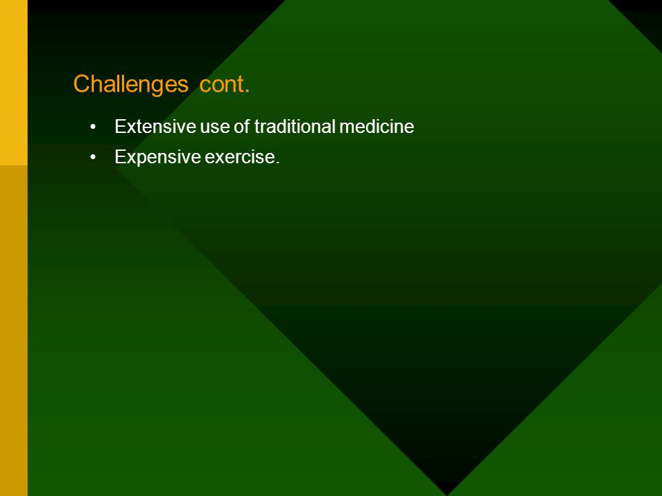 Challenges cont. Extensive use of traditional medicine Expensive exercise.