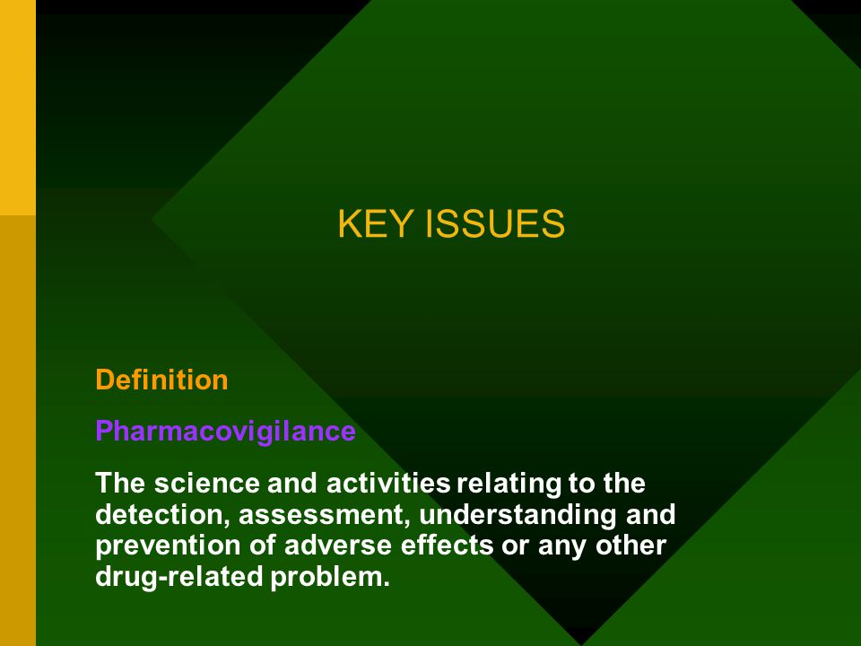 KEY ISSUES Definition Pharmacovigilance The science and activities relating to the detection, assessment, understanding and prevention of adverse effects or any other drug-related problem.