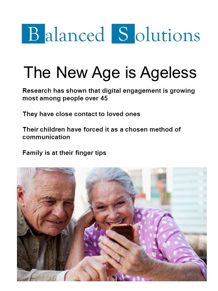 The New Age is Ageless Research has shown that digital engagement is growing most among people over 45 They have close contact to loved ones Their children have forced it as a chosen method of communication Family is at their finger tips