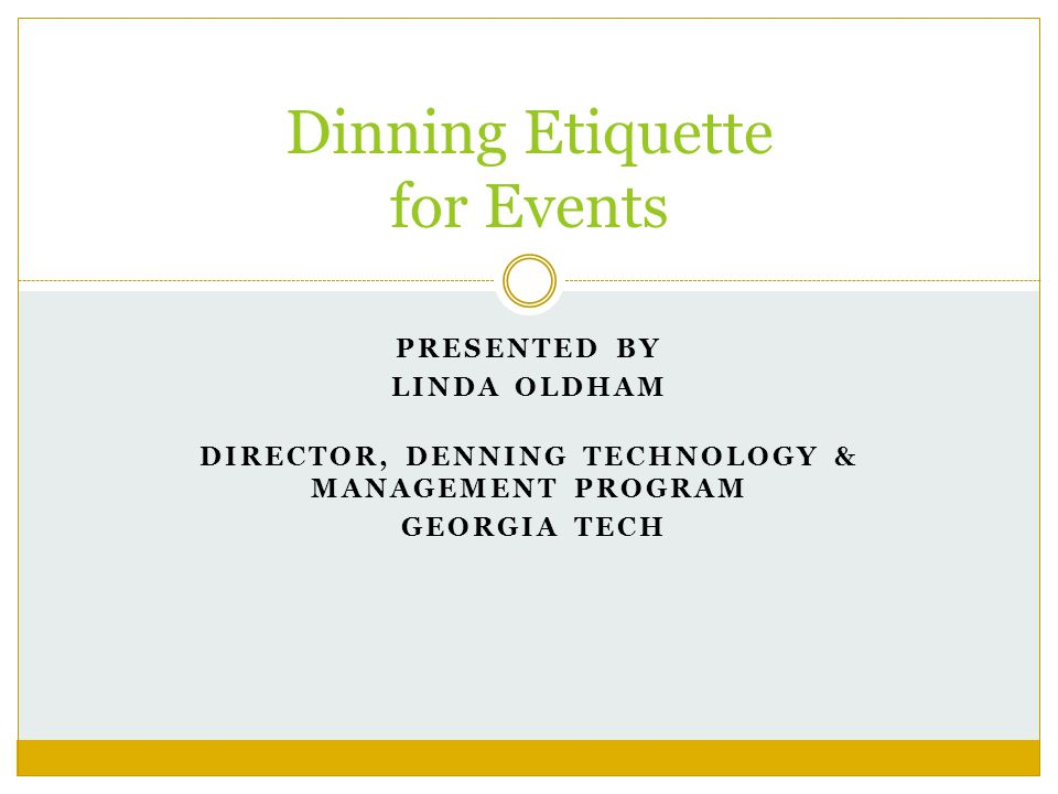 PRESENTED BY LINDA OLDHAM DIRECTOR, DENNING TECHNOLOGY & MANAGEMENT PROGRAM GEORGIA TECH Dinning Etiquette for Events