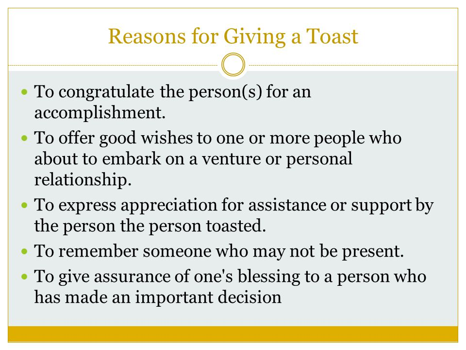 Reasons for Giving a Toast To congratulate the person(s) for an accomplishment.