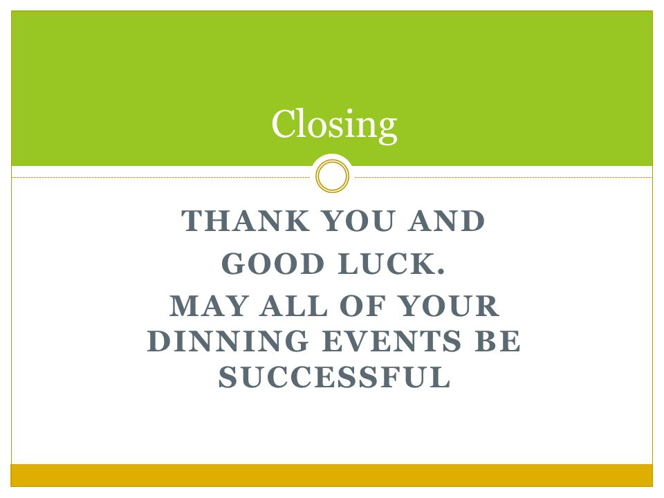 THANK YOU AND GOOD LUCK. MAY ALL OF YOUR DINNING EVENTS BE SUCCESSFUL Closing