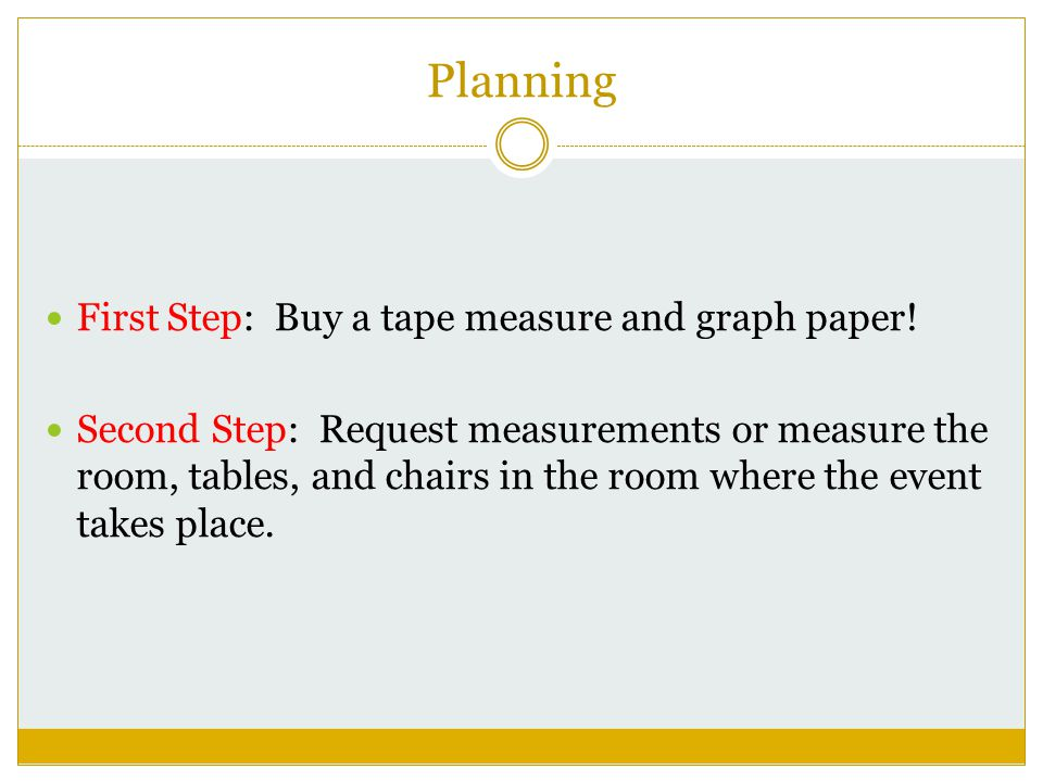 Planning First Step: Buy a tape measure and graph paper.
