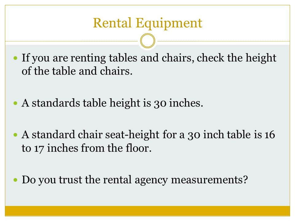Rental Equipment If you are renting tables and chairs, check the height of the table and chairs.