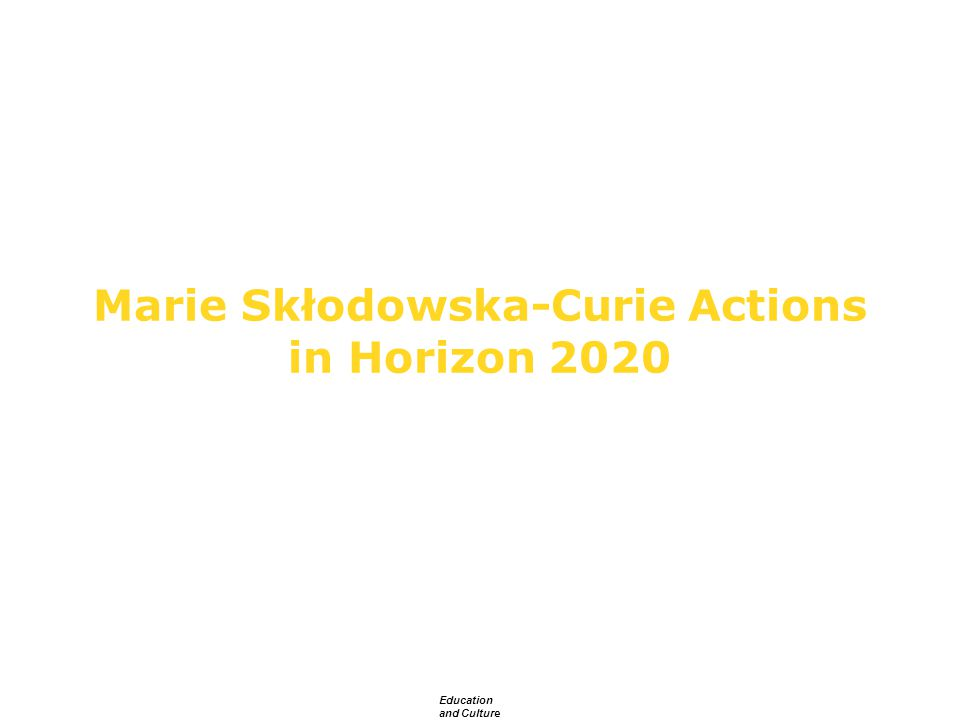 Education and Culture Marie Skłodowska-Curie Actions in Horizon 2020 European Commission DG Education and Culture