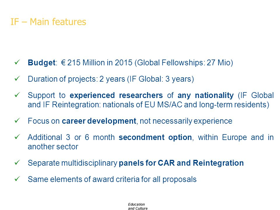 IF – Main features Budget: € 215 Million in 2015 (Global Fellowships: 27 Mio) Duration of projects: 2 years (IF Global: 3 years) Support to experienced researchers of any nationality (IF Global and IF Reintegration: nationals of EU MS/AC and long-term residents) Focus on career development, not necessarily experience Additional 3 or 6 month secondment option, within Europe and in another sector Separate multidisciplinary panels for CAR and Reintegration Same elements of award criteria for all proposals