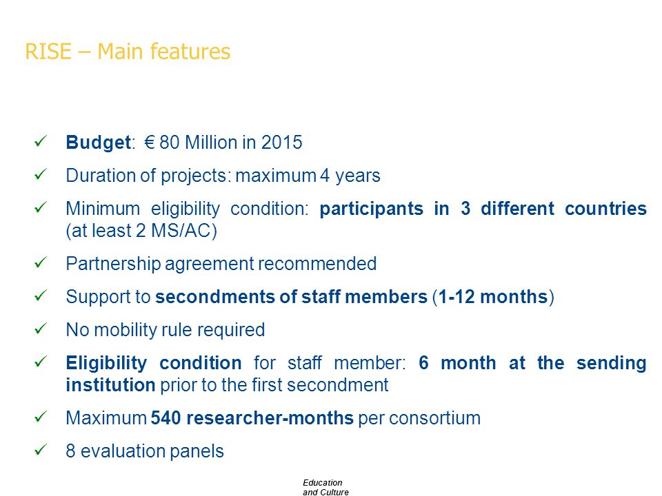 RISE – Main features Budget: € 80 Million in 2015 Duration of projects: maximum 4 years Minimum eligibility condition: participants in 3 different countries (at least 2 MS/AC) Partnership agreement recommended Support to secondments of staff members (1-12 months) No mobility rule required Eligibility condition for staff member: 6 month at the sending institution prior to the first secondment Maximum 540 researcher-months per consortium 8 evaluation panels