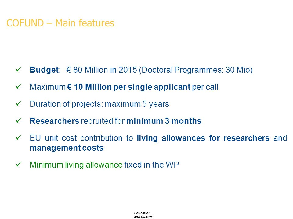 COFUND – Main features Education and Culture Budget: € 80 Million in 2015 (Doctoral Programmes: 30 Mio) Maximum € 10 Million per single applicant per call Duration of projects: maximum 5 years Researchers recruited for minimum 3 months EU unit cost contribution to living allowances for researchers and management costs Minimum living allowance fixed in the WP
