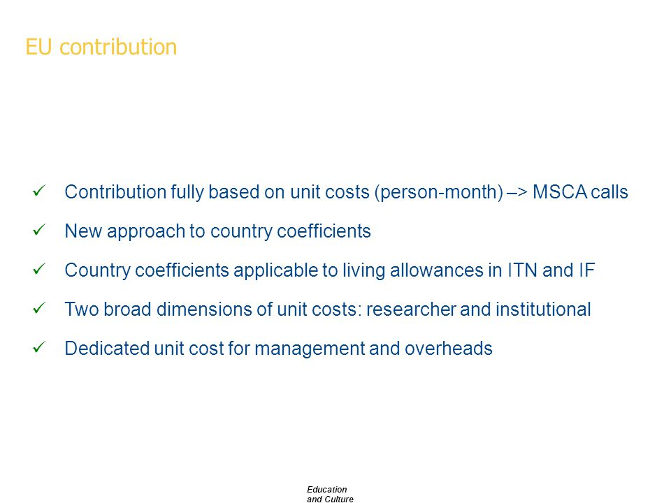 Education and Culture EU contribution Contribution fully based on unit costs (person-month) –> MSCA calls New approach to country coefficients Country coefficients applicable to living allowances in ITN and IF Two broad dimensions of unit costs: researcher and institutional Dedicated unit cost for management and overheads