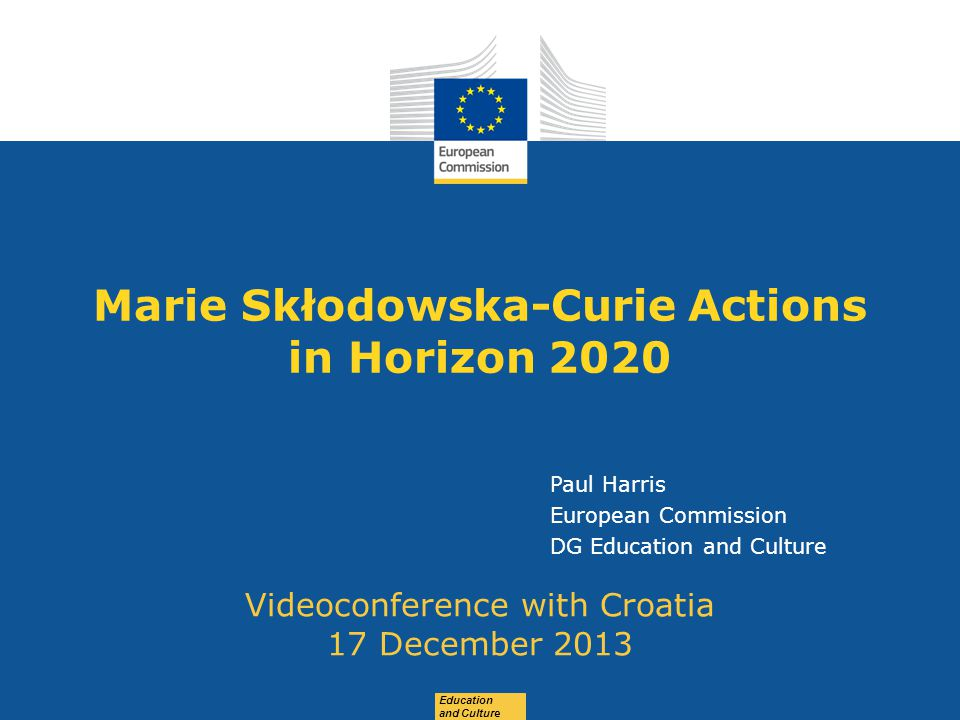 Date: in 12 pts Education and Culture Marie Skłodowska-Curie Actions in Horizon 2020 Videoconference with Croatia 17 December 2013 Paul Harris European Commission DG Education and Culture