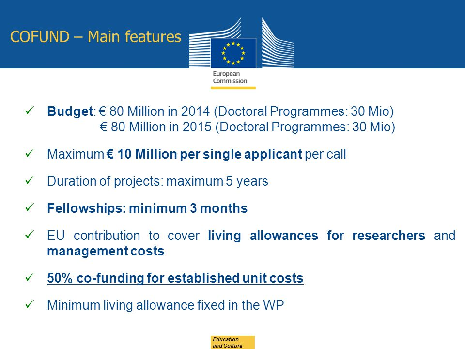 COFUND – Main features Budget: € 80 Million in 2014 (Doctoral Programmes: 30 Mio) € 80 Million in 2015 (Doctoral Programmes: 30 Mio) Maximum € 10 Million per single applicant per call Duration of projects: maximum 5 years Fellowships: minimum 3 months EU contribution to cover living allowances for researchers and management costs 50% co-funding for established unit costs Minimum living allowance fixed in the WP Education and Culture