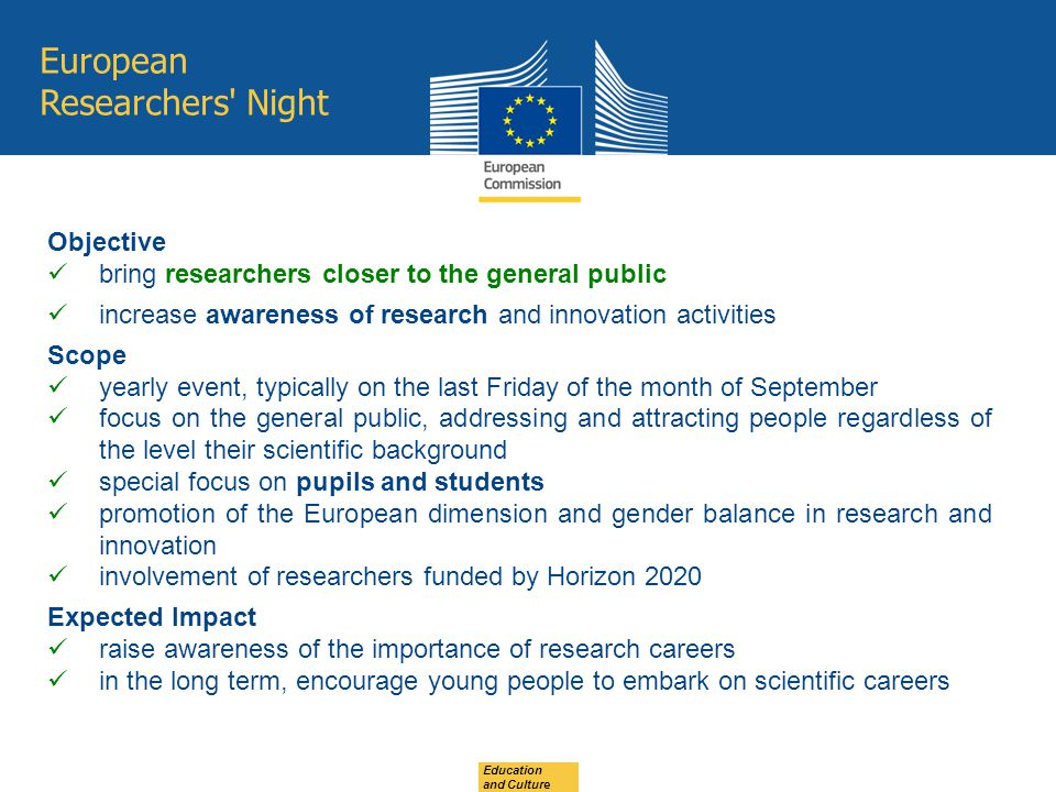 European Researchers Night Objective bring researchers closer to the general public increase awareness of research and innovation activities Scope yearly event, typically on the last Friday of the month of September focus on the general public, addressing and attracting people regardless of the level their scientific background special focus on pupils and students promotion of the European dimension and gender balance in research and innovation involvement of researchers funded by Horizon 2020 Expected Impact raise awareness of the importance of research careers in the long term, encourage young people to embark on scientific careers Education and Culture