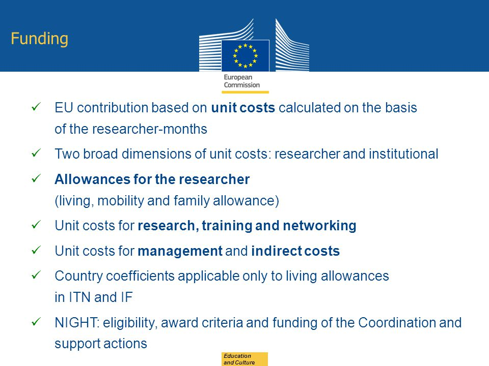 EU contribution based on unit costs calculated on the basis of the researcher-months Two broad dimensions of unit costs: researcher and institutional Allowances for the researcher (living, mobility and family allowance) Unit costs for research, training and networking Unit costs for management and indirect costs Country coefficients applicable only to living allowances in ITN and IF NIGHT: eligibility, award criteria and funding of the Coordination and support actions Funding Education and Culture