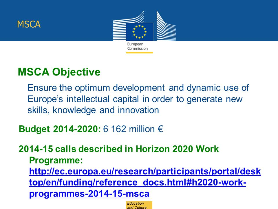 Education and Culture MSCA Objective Ensure the optimum development and dynamic use of Europe's intellectual capital in order to generate new skills, knowledge and innovation Budget : million € calls described in Horizon 2020 Work Programme:   top/en/funding/reference_docs.html#h2020-work- programmes msca   top/en/funding/reference_docs.html#h2020-work- programmes msca