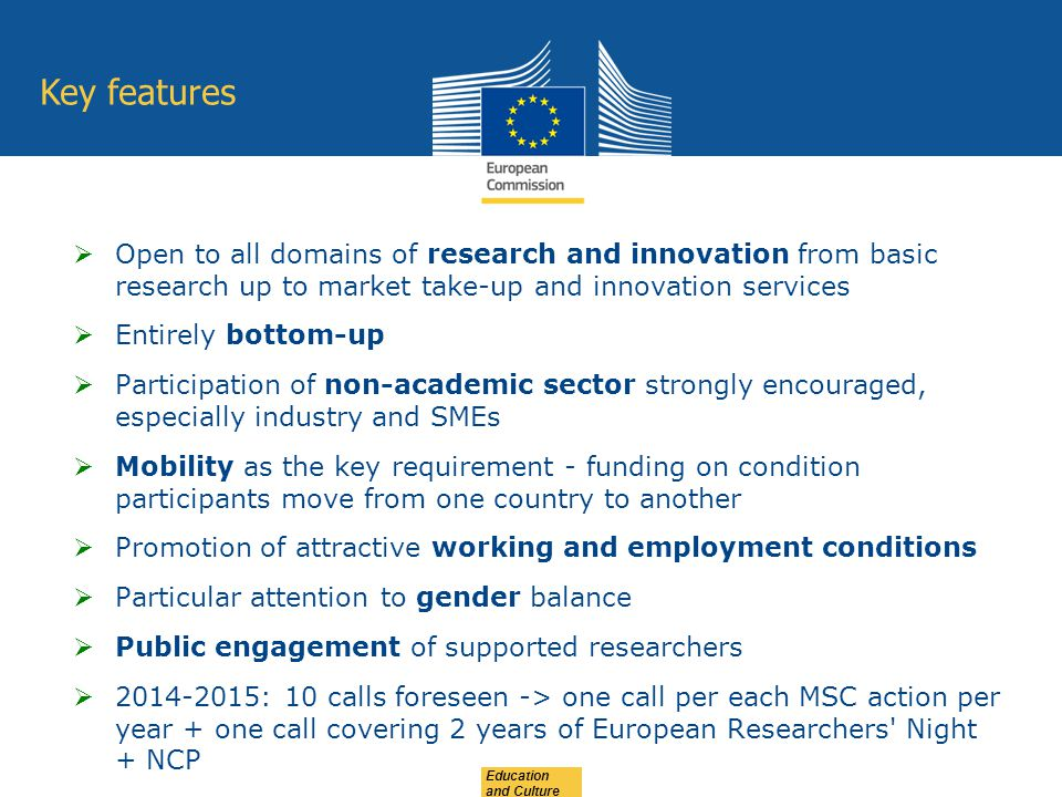 Education and Culture  Open to all domains of research and innovation from basic research up to market take-up and innovation services  Entirely bottom-up  Participation of non-academic sector strongly encouraged, especially industry and SMEs  Mobility as the key requirement - funding on condition participants move from one country to another  Promotion of attractive working and employment conditions  Particular attention to gender balance  Public engagement of supported researchers  : 10 calls foreseen -> one call per each MSC action per year + one call covering 2 years of European Researchers Night + NCP Key features