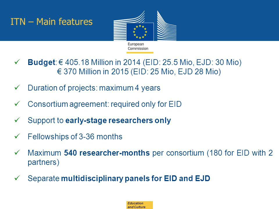 ITN – Main features Budget: € Million in 2014 (EID: 25.5 Mio, EJD: 30 Mio) € 370 Million in 2015 (EID: 25 Mio, EJD 28 Mio) Duration of projects: maximum 4 years Consortium agreement: required only for EID Support to early-stage researchers only Fellowships of 3-36 months Maximum 540 researcher-months per consortium (180 for EID with 2 partners) Separate multidisciplinary panels for EID and EJD Education and Culture