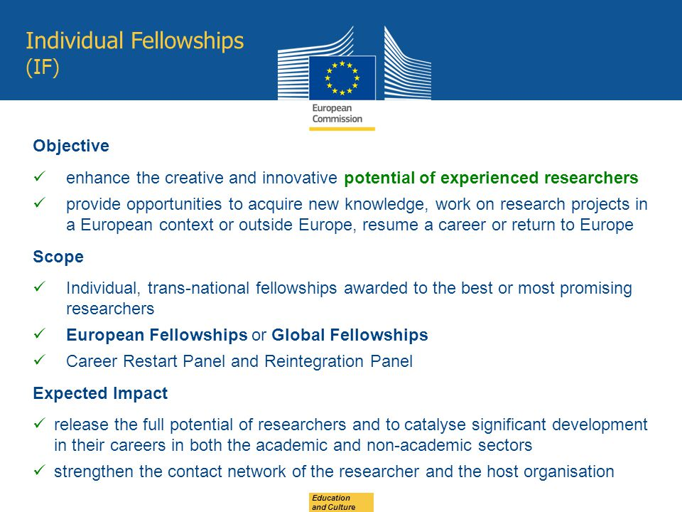 Individual Fellowships (IF) Education and Culture Objective enhance the creative and innovative potential of experienced researchers provide opportunities to acquire new knowledge, work on research projects in a European context or outside Europe, resume a career or return to Europe Scope Individual, trans-national fellowships awarded to the best or most promising researchers European Fellowships or Global Fellowships Career Restart Panel and Reintegration Panel Expected Impact release the full potential of researchers and to catalyse significant development in their careers in both the academic and non-academic sectors strengthen the contact network of the researcher and the host organisation