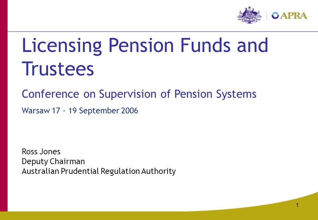 1 Licensing Pension Funds and Trustees Conference on Supervision of Pension Systems Warsaw September 2006 Ross Jones Deputy Chairman Australian Prudential Regulation Authority