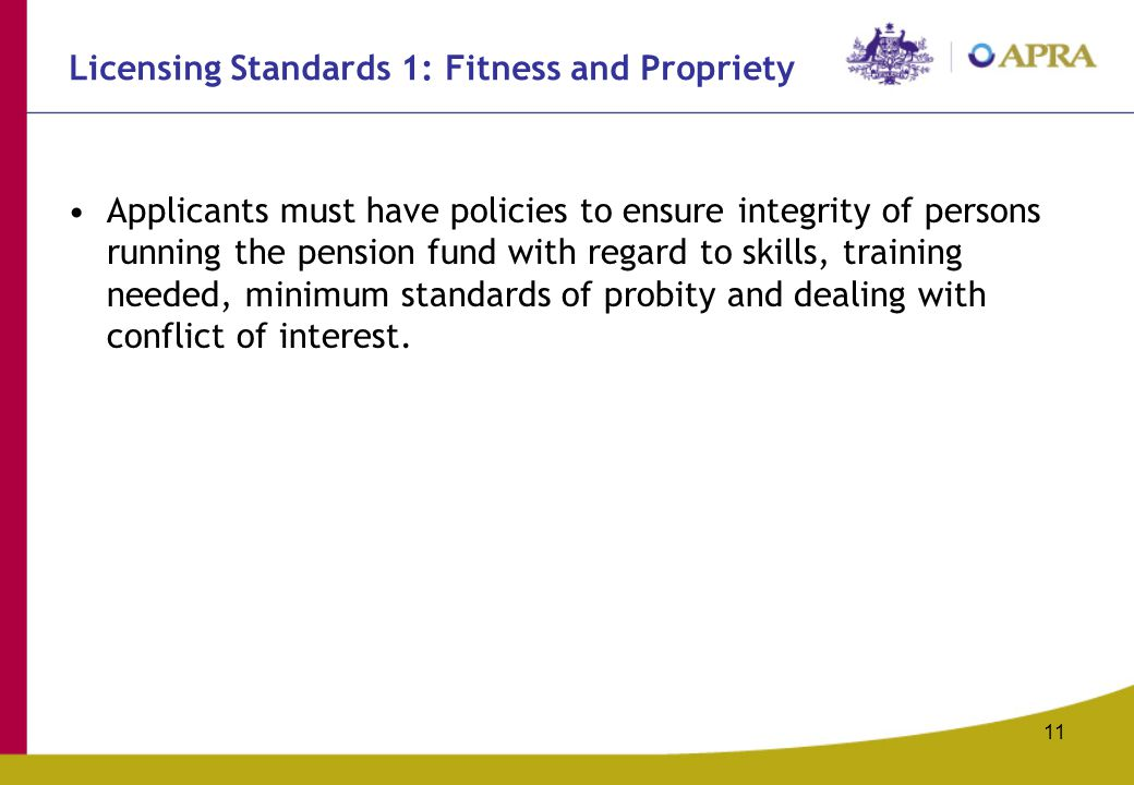 11 Licensing Standards 1: Fitness and Propriety Applicants must have policies to ensure integrity of persons running the pension fund with regard to skills, training needed, minimum standards of probity and dealing with conflict of interest.