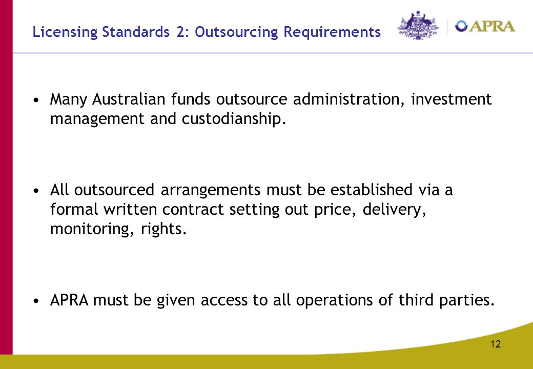 12 Licensing Standards 2: Outsourcing Requirements Many Australian funds outsource administration, investment management and custodianship.