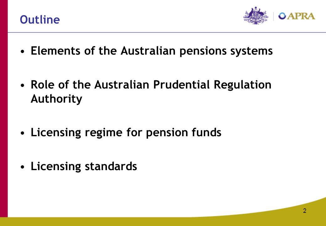 2 Outline Elements of the Australian pensions systems Role of the Australian Prudential Regulation Authority Licensing regime for pension funds Licensing standards