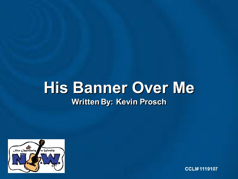 His Banner Over Me Written By: Kevin Prosch His Banner Over Me Written By: Kevin Prosch CCLI#