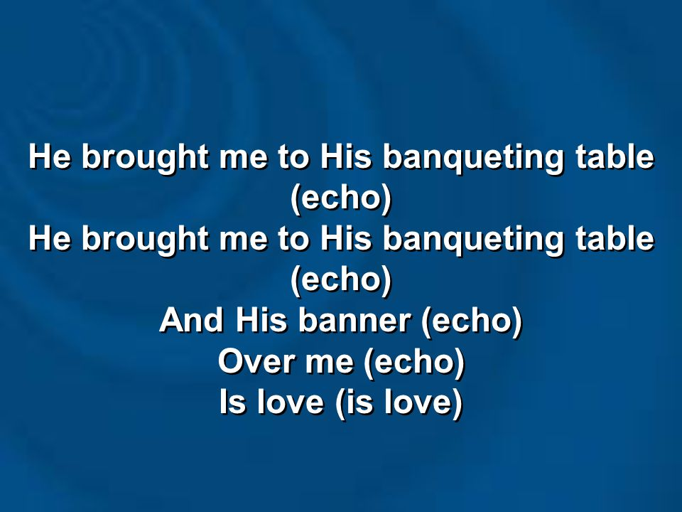 He brought me to His banqueting table (echo) And His banner (echo) Over me (echo) Is love (is love) He brought me to His banqueting table (echo) And His banner (echo) Over me (echo) Is love (is love)