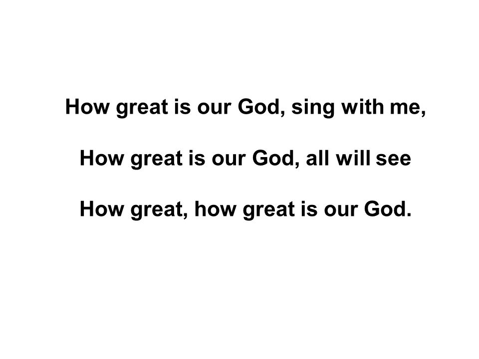 How great is our God, sing with me, How great is our God, all will see How great, how great is our God.