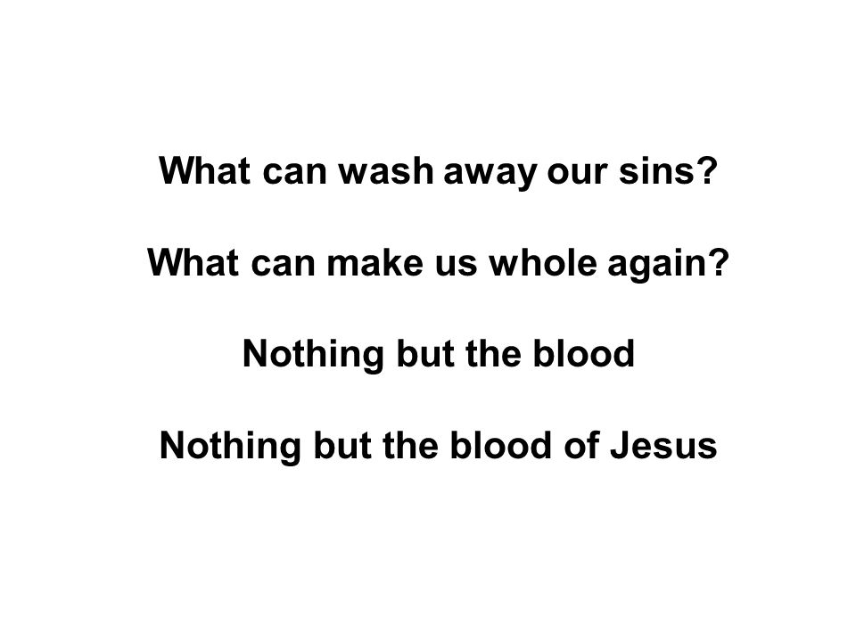 What can wash away our sins. What can make us whole again.