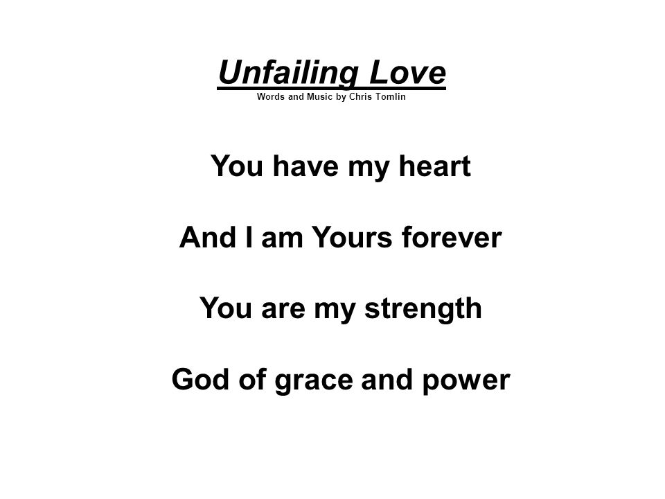 Unfailing Love Words and Music by Chris Tomlin You have my heart And I am Yours forever You are my strength God of grace and power