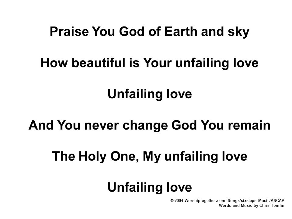 Praise You God of Earth and sky How beautiful is Your unfailing love Unfailing love And You never change God You remain The Holy One, My unfailing love Unfailing love  2004 Worshiptogether.com Songs/sixsteps Music/ASCAP Words and Music by Chris Tomlin