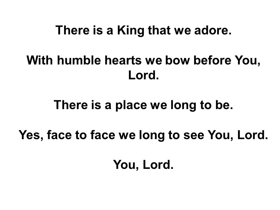 There is a King that we adore. With humble hearts we bow before You, Lord.