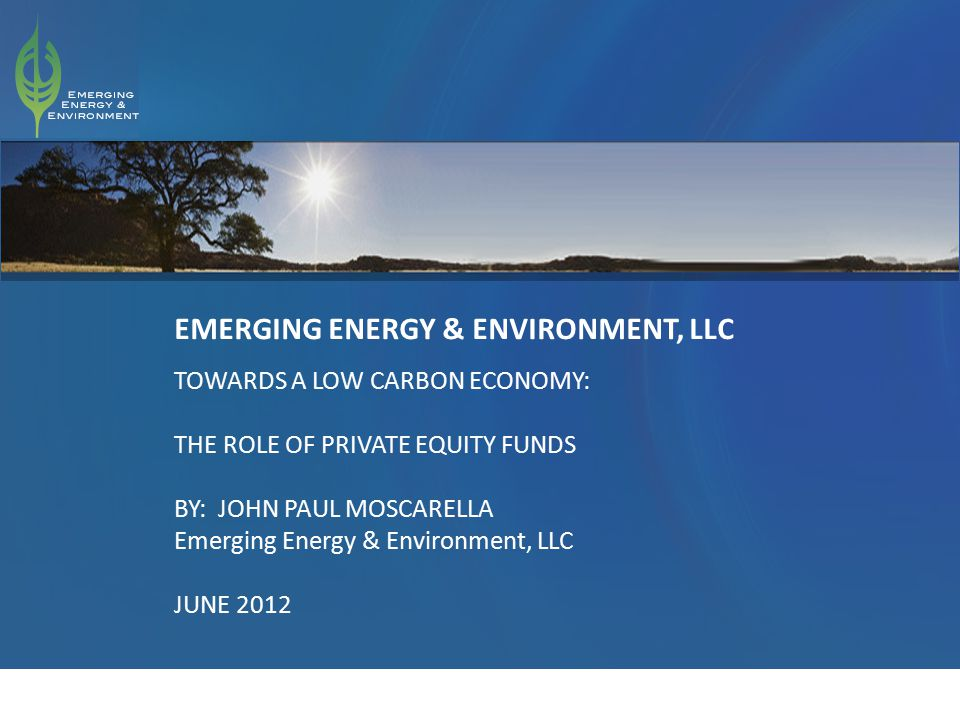 1 EMERGING ENERGY & ENVIRONMENT, LLC TOWARDS A LOW CARBON ECONOMY: THE ROLE OF PRIVATE EQUITY FUNDS BY: JOHN PAUL MOSCARELLA Emerging Energy & Environment, LLC JUNE 2012