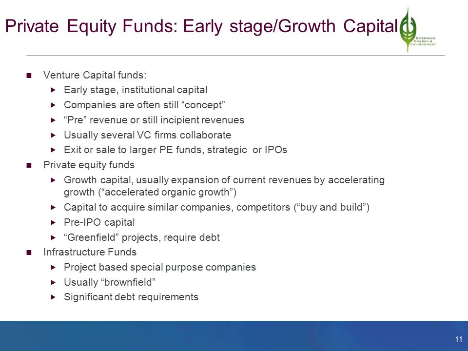 11 Private Equity Funds: Early stage/Growth Capital Venture Capital funds:  Early stage, institutional capital  Companies are often still concept  Pre revenue or still incipient revenues  Usually several VC firms collaborate  Exit or sale to larger PE funds, strategic or IPOs Private equity funds  Growth capital, usually expansion of current revenues by accelerating growth ( accelerated organic growth )  Capital to acquire similar companies, competitors ( buy and build )  Pre-IPO capital  Greenfield projects, require debt Infrastructure Funds  Project based special purpose companies  Usually brownfield  Significant debt requirements