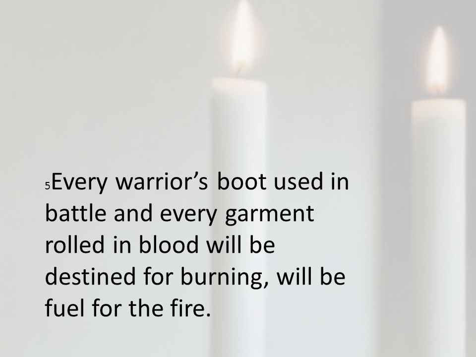 5 Every warrior's boot used in battle and every garment rolled in blood will be destined for burning, will be fuel for the fire.
