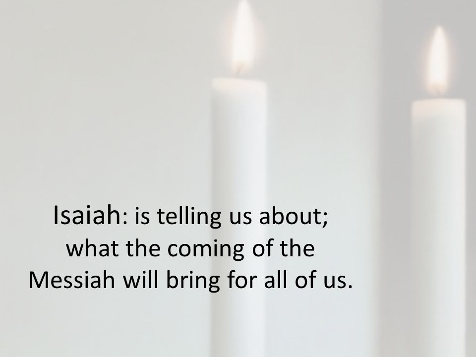 Isaiah : is telling us about; what the coming of the Messiah will bring for all of us.