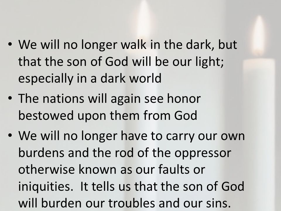 We will no longer walk in the dark, but that the son of God will be our light; especially in a dark world The nations will again see honor bestowed upon them from God We will no longer have to carry our own burdens and the rod of the oppressor otherwise known as our faults or iniquities.
