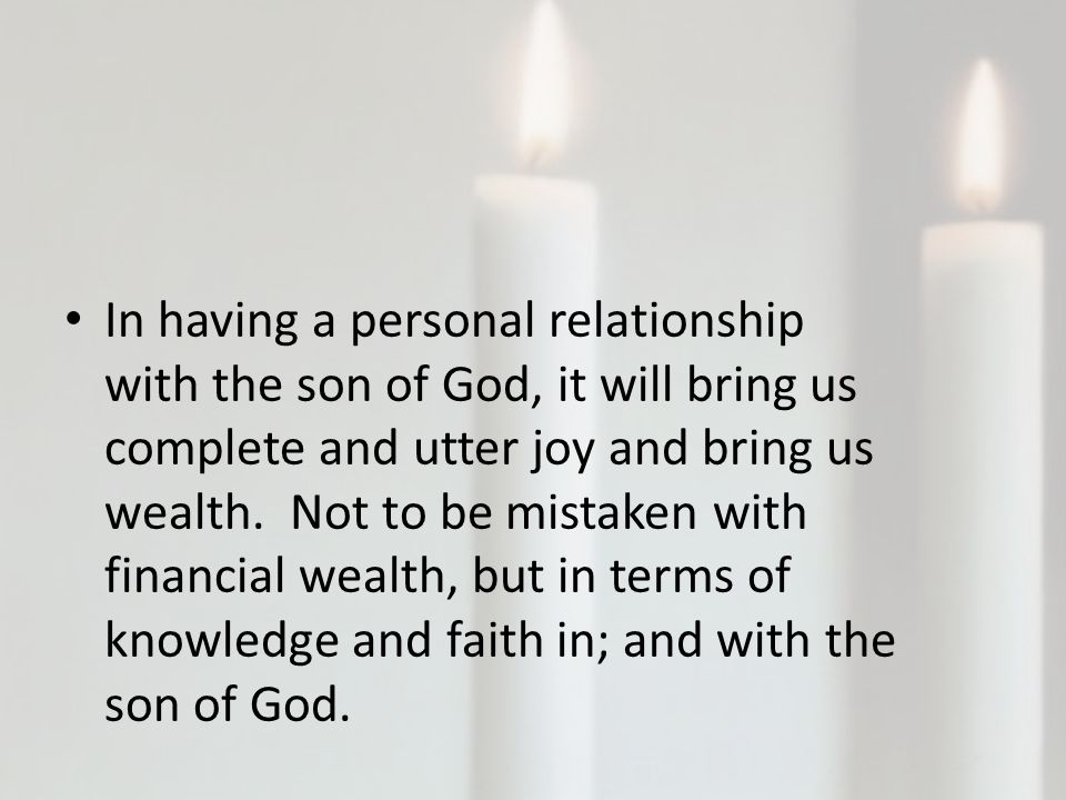 In having a personal relationship with the son of God, it will bring us complete and utter joy and bring us wealth.