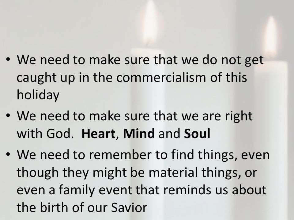 We need to make sure that we do not get caught up in the commercialism of this holiday We need to make sure that we are right with God.