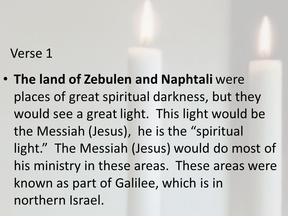 Verse 1 The land of Zebulen and Naphtali were places of great spiritual darkness, but they would see a great light.