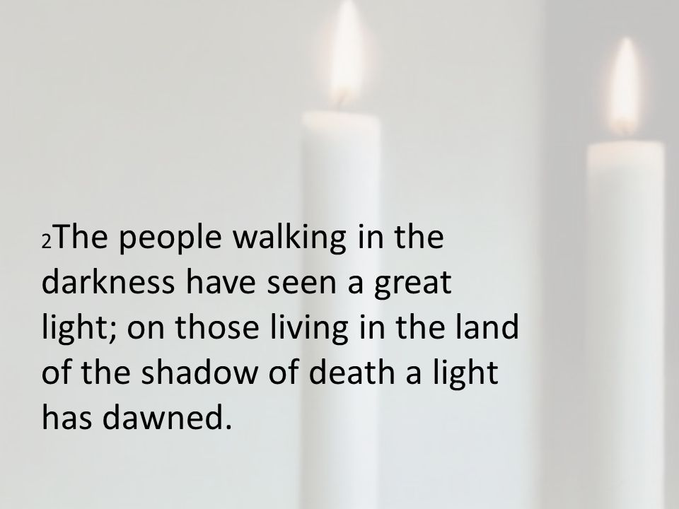2 The people walking in the darkness have seen a great light; on those living in the land of the shadow of death a light has dawned.